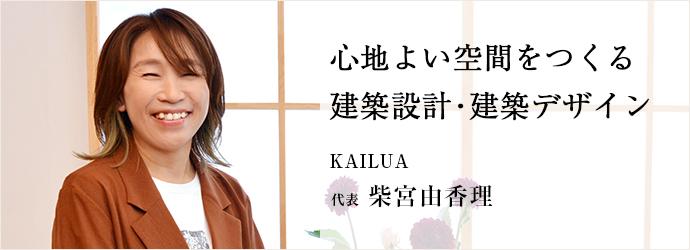 心地よい空間をつくる 建築設計・建築デザイン KAILUA 代表 柴宮由香理