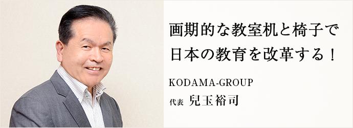 画期的な教室机と椅子で 日本の教育を改革する! KODAMA-GROUP 代表 兒玉裕司