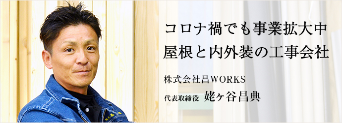 コロナ禍でも事業拡大中 屋根と内外装の工事会社 株式会社昌WORKS 代表取締役 姥ヶ谷昌典