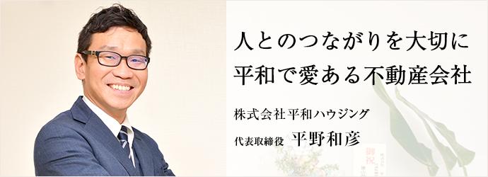 人とのつながりを大切に 平和で愛ある不動産会社 株式会社平和ハウジング 代表取締役 平野和彦