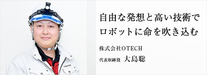 自由な発想と高い技術で ロボットに命を吹き込む 株式会社OTECH 代表取締役 大島聡