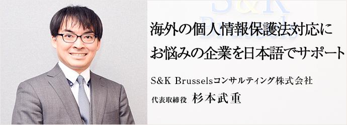 海外の個人情報保護法対応に お悩みの企業を日本語でサポート S&K Brusselsコンサルティング株式会社 代表取締役 杉本武重