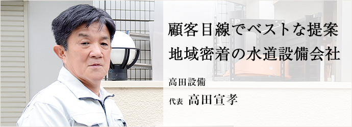 顧客目線でベストな提案 地域密着の水道設備会社 高田設備 代表 高田宣孝