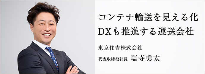 コンテナ輸送を見える化 DXも推進する運送会社 東京住吉株式会社 代表取締役社長 塩寺勇太