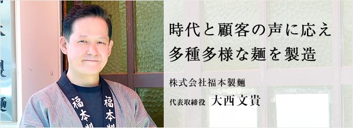 時代と顧客の声に応え 多種多様な麺を製造 株式会社福本製麵 代表取締役 大西文貴