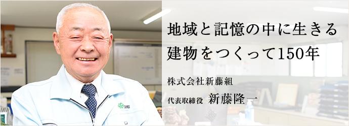 地域と記憶の中に生きる 建物をつくって150年 株式会社新藤組 代表取締役 新藤隆一