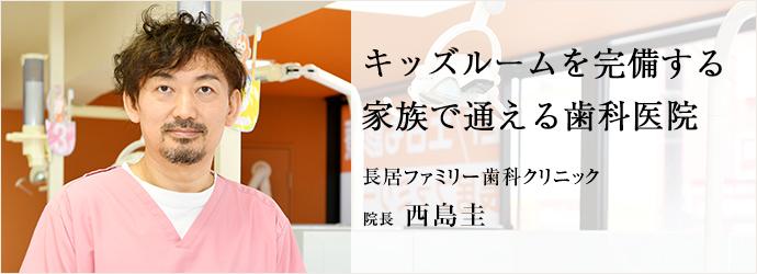 キッズルームを完備する 家族で通える歯科医院 長居ファミリー歯科クリニック 院長 西島圭