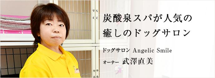 炭酸泉スパが人気の 癒しのドッグサロン ドッグサロン Angelic Smile オーナー 武澤直美