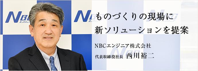 ものづくりの現場に 新ソリューションを提案 NBCエンジニア株式会社 代表取締役社長 西川裕二