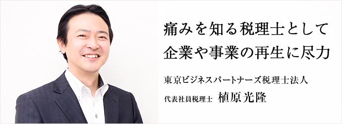 痛みを知る税理士として 企業や事業の再生に尽力 東京ビジネスパートナーズ税理士法人 代表社員税理士 植原光隆