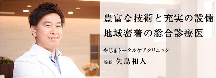 豊富な技術と充実の設備 地域密着の総合診療医 やじまトータルケアクリニック 院長 矢島和人