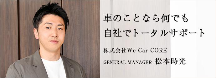 車のことなら何でも 自社でトータルサポート 株式会社We Car CORE GENERAL MANAGER 松本時光