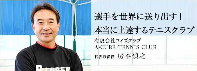 選手を世界に送り出す! 本当に上達するテニスクラブ 有限会社フィズクラブ/A・CUBE TENNIS CLUB 代表取締役 房本禎之
