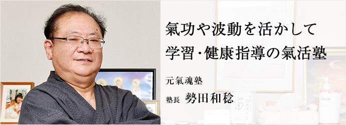 氣功や波動を活かして 学習・健康指導の氣活塾 元氣魂塾 塾長 勢田和稔