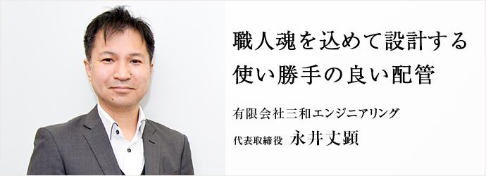 職人魂を込めて設計する 使い勝手の良い配管 有限会社三和エンジニアリング 代表取締役 永井丈顕