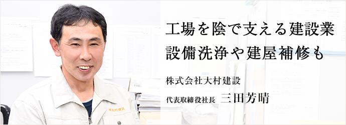 工場を陰で支える建設業 設備洗浄や建屋補修も 株式会社大村建設 代表取締役社長 三田芳晴