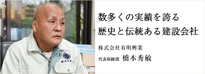 数多くの実績を誇る 歴史と伝統ある建設会社 株式会社有明興業 代表取締役 橋本秀敏