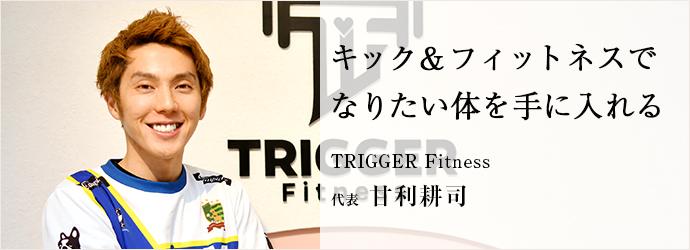 キック&フィットネスで なりたい体を手に入れる TRIGGER Fitness 代表 甘利耕司