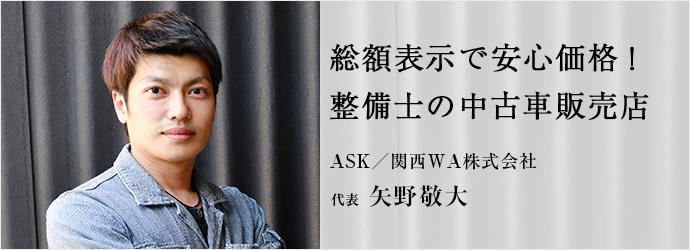 総額表示で安心価格! 整備士の中古車販売店 ASK/関西WA株式会社 代表 矢野敬大
