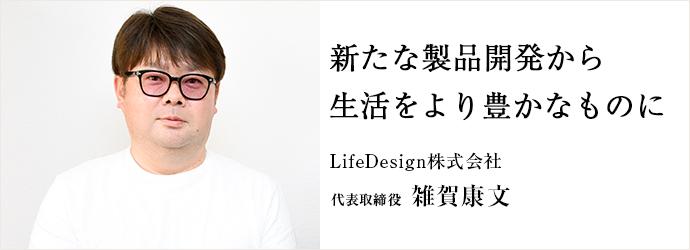 新たな製品開発から 生活をより豊かなものに LifeDesign株式会社 代表取締役 雑賀康文
