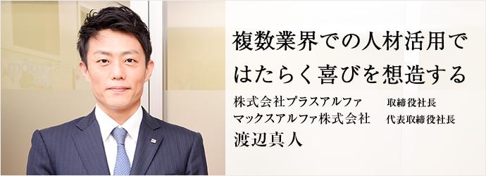 複数業界での人材活用で はたらく喜びを想造する 株式会社プラスアルファ/マックスアルファ株式会社 取締役社長 代表取締役社長 渡辺真人