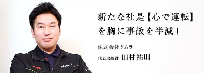 新たな社是【心で運転】 を胸に事故を半減! 株式会社タムラ 代表取締役 田村祐則