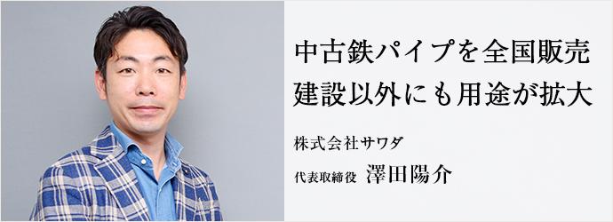 中古鉄パイプを全国販売 建設以外にも用途が拡大 株式会社サワダ 代表取締役 澤田陽介