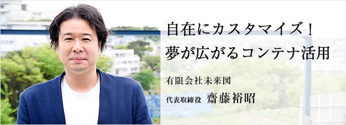 自在にカスタマイズ! 夢が広がるコンテナ活用 有限会社未来図 代表取締役 齋藤裕昭