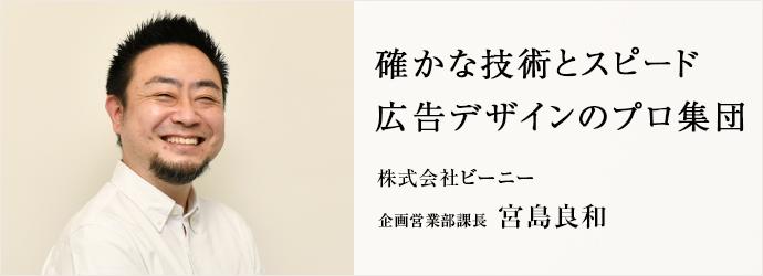 確かな技術とスピード 広告デザインのプロ集団 株式会社ビーニー 企画営業部課長 宮島良和