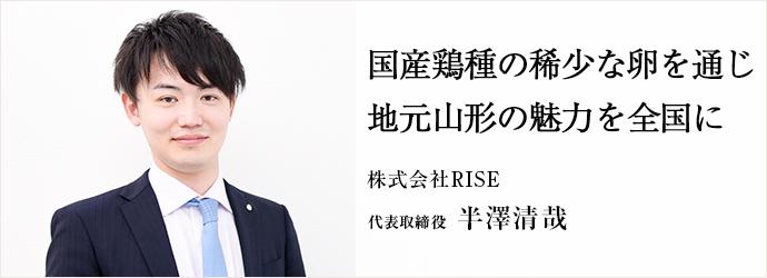 国産鶏種の稀少な卵を通じ 地元山形の魅力を全国に 株式会社RISE 代表取締役 半澤清哉