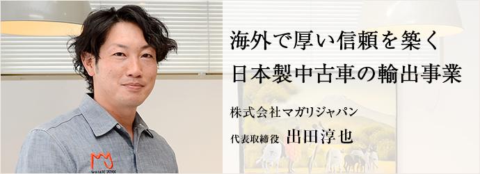 海外で厚い信頼を築く 日本製中古車の輸出事業 株式会社マガリジャパン 代表取締役 出田淳也