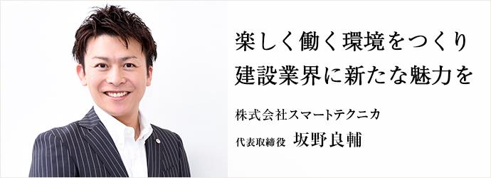 楽しく働く環境をつくり 建設業界に新たな魅力を 株式会社スマートテクニカ 代表取締役 坂野良輔