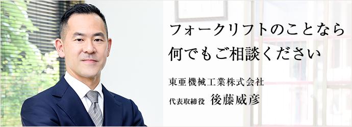 フォークリフトのことなら 何でもご相談ください 東亜機械工業株式会社 代表取締役 後藤威彦