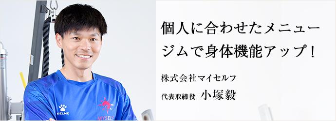 個人に合わせたメニュー ジムで身体機能アップ! 株式会社マイセルフ 代表取締役 小塚毅