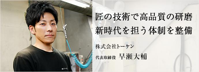 匠の技術で高品質の研磨 新時代を担う体制を整備 株式会社トーケン 代表取締役 早瀬大輔