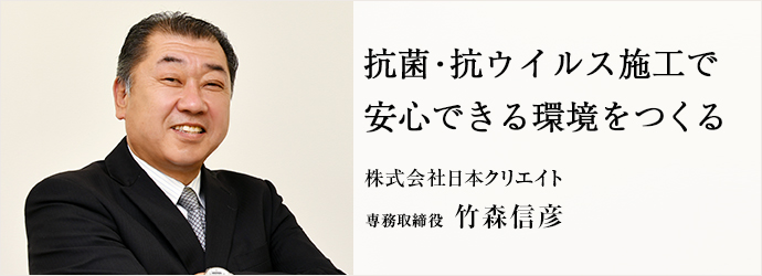 抗菌・抗ウイルス施工で 安心できる環境をつくる 株式会社日本クリエイト 専務取締役 竹森信彦