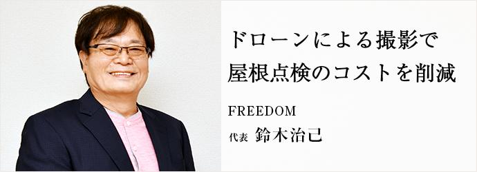 ドローンによる撮影で 屋根点検のコストを削減 FREEDOM 代表 鈴木治己
