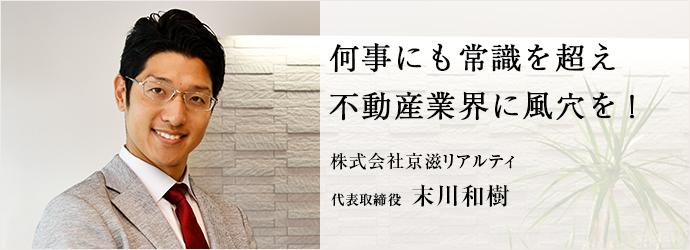 何事にも常識を超え 不動産業界に風穴を! 株式会社京滋リアルティ 代表取締役 末川和樹