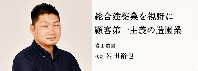 総合建築業を視野に 顧客第一主義の造園業 岩田造園 代表 岩田裕也