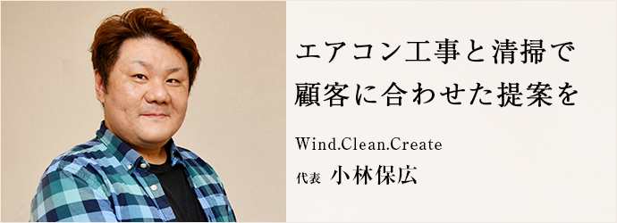 エアコン工事と清掃で 顧客に合わせた提案を Wind.Clean.Create 代表 小林保広