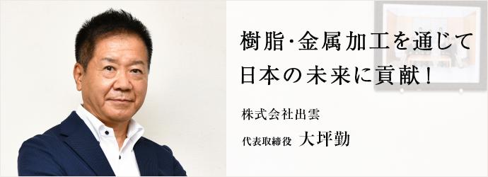 樹脂・金属加工を通じて 日本の未来に貢献! 株式会社出雲 代表取締役 大坪勤