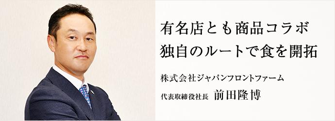有名店とも商品コラボ 独自のルートで食を開拓 株式会社ジャパンフロントファーム 代表取締役社長 前田隆博
