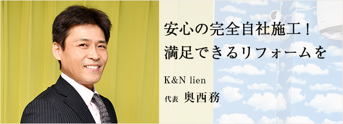 安心の完全自社施工! 満足できるリフォームを K&N lien 代表 奥西務