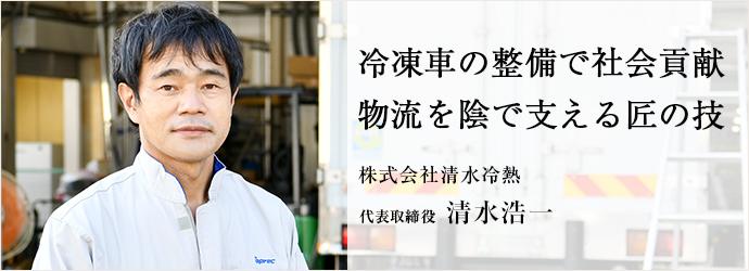 冷凍車の整備で社会貢献 物流を陰で支える匠の技 株式会社清水冷熱 代表取締役 清水浩一