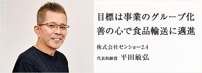 目標は事業のグループ化 善の心で食品輸送に邁進 株式会社ゼンショー2.4 代表取締役 平田敏弘