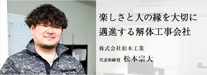 楽しさと人の縁を大切に 邁進する解体工事会社 株式会社松本工業 代表取締役 松本宗大