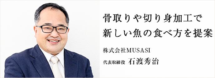 骨取りや切り身加工で 新しい魚の食べ方を提案 株式会社MUSASI 代表取締役 石渡秀治
