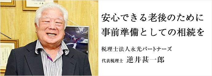 安心できる老後のために 事前準備としての相続を 税理士法人永光パートナーズ 代表税理士 逆井甚一郎