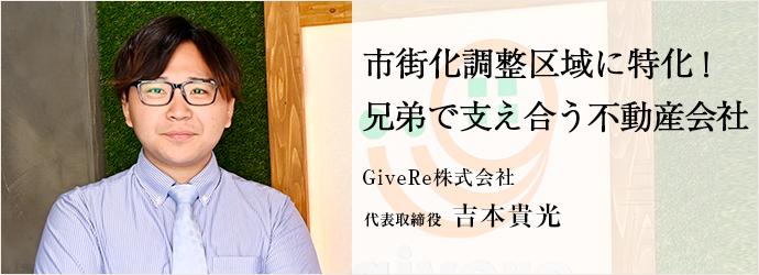 市街化調整区域に特化! 兄弟で支え合う不動産会社 GiveRe株式会社 代表取締役 吉本貴光