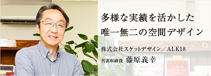 多様な実績を活かした 唯一無二の空間デザイン 株式会社スケットデザイン/ALK18 代表取締役 藤原義幸